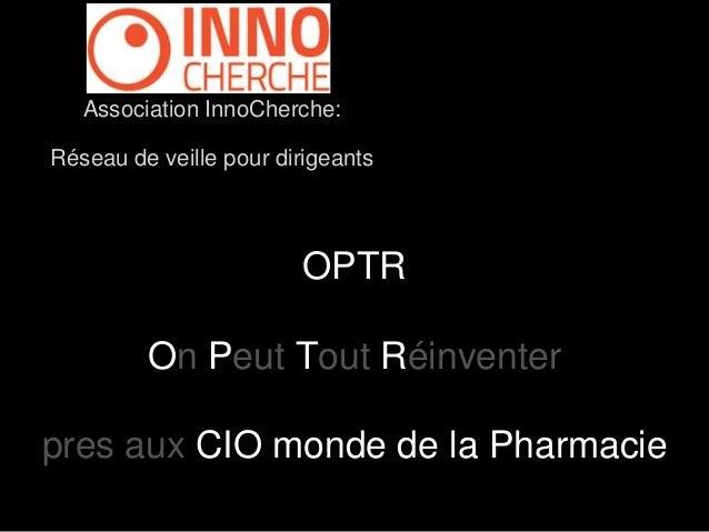 Association InnoCherche:  Réseau de veille pour dirigeants  OPTR  On Peut Tout Réinventer  pres aux CIO monde de la Pharma...
