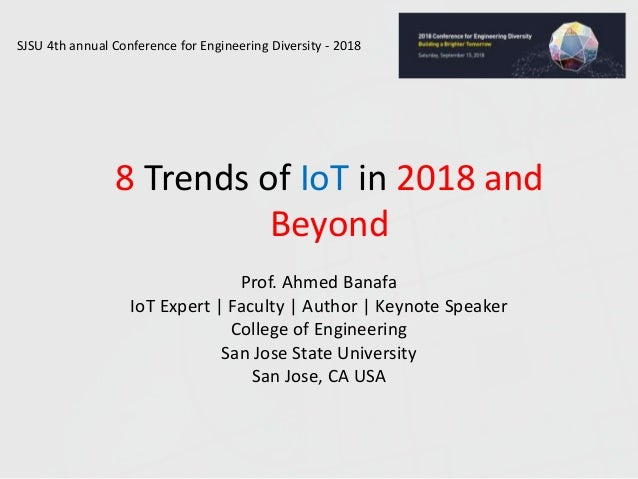 8 Trends of IoT in 2018 and Beyond Prof. Ahmed Banafa IoT Expert | Faculty | Author | Keynote Speaker College of Engineeri...