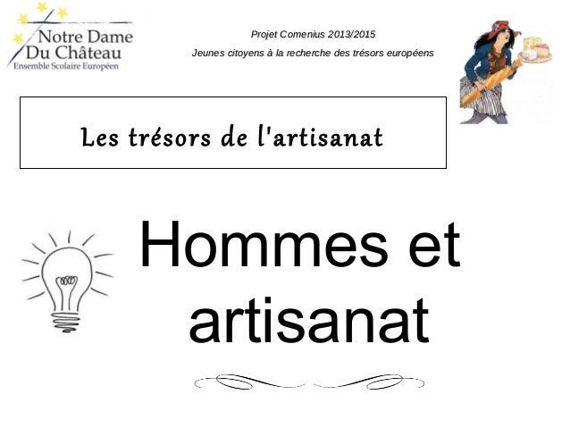 Les trésors de l'artisanat Hommes et artisanat Projet Comenius 2013/2015Projet Comenius 2013/2015 Jeunes citoyens à la rec...