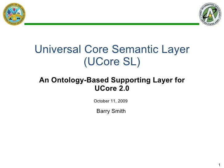 Universal Core Semantic Layer (UCore SL) An Ontology-Based Supporting Layer for UCore 2.0 Barry Smith  October 11, 2009