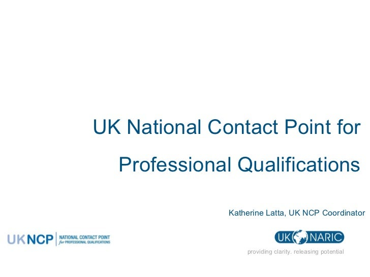 providing clarity. releasing potential UK National Contact Point for  Professional Qualifications  Katherine Latta, UK NCP...