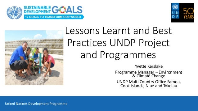 Lessons Learnt and Best Practices UNDP Project and Programmes Yvette Kerslake Programme Manager – Environment & Climate Ch...