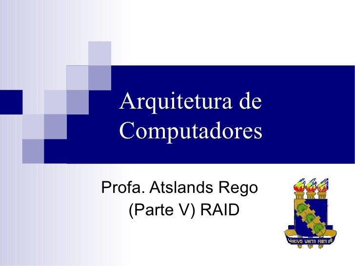Arquitetura de Computadores <ul><ul><li>Profa. Atslands Rego  </li></ul></ul><ul><ul><li>(Parte V) RAID </li></ul></ul>