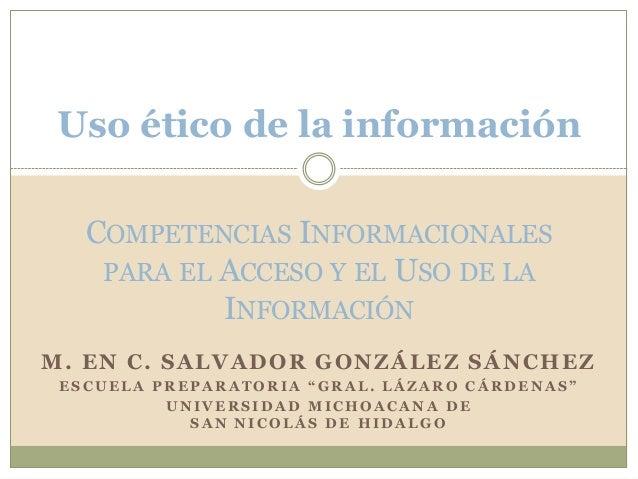 Uso ético de la información COMPETENCIAS INFORMACIONALES PARA EL ACCESO Y EL USO DE LA INFORMACIÓN M. EN C. SALVADOR GONZÁ...