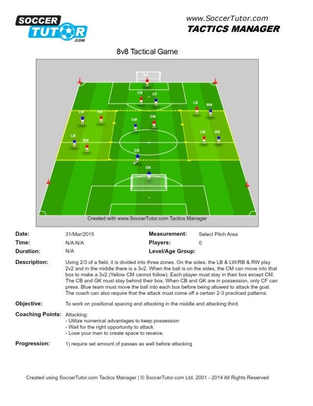 SOCCER      www.  SoccerTutor.  com  TACTICS MANAGER  8v8 Tactical Game  Date:  Time:  Duration:   Description:   Objectiv...