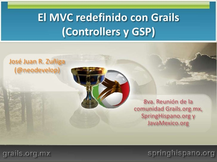El MVC redefinido con Grails (Controllers y GSP)<br />José Juan R. Zuñiga (@neodevelop)<br />