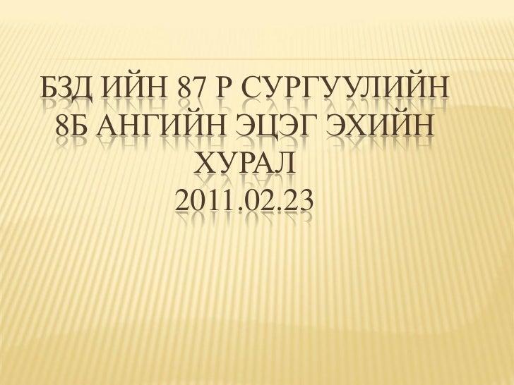 БЗД ИЙН 87 Р СУРГУУЛИЙН 8Б АНГИЙН ЭЦЭГ ЭХИЙН         ХУРАЛ        2011.02.23