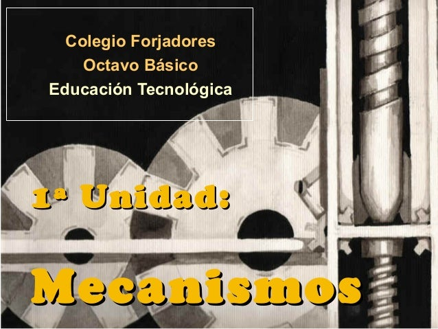 11ª Unidad:ª Unidad:MecanismosMecanismosColegio ForjadoresOctavo BásicoEducación Tecnológica