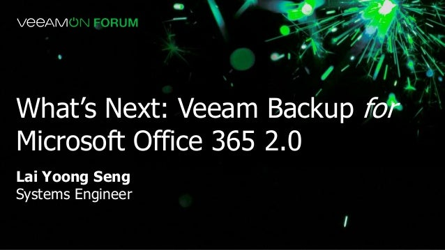 Lai Yoong Seng Systems Engineer What's Next: Veeam Backup for Microsoft Office 365 2.0