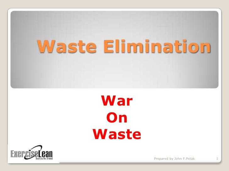 Waste Elimination         War       On      Waste              Prepared by John F.Petak   1