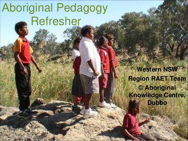Aboriginal PedagogyRefresherWestern NSWRegion RAET Team© AboriginalKnowledge Centre,Dubbo