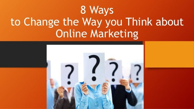 8 Ways to Change the Way you Think about Online Marketing