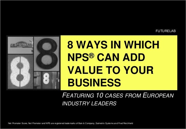 8 WAYS IN WHICH NPS® CAN ADD VALUE TO YOUR BUSINESS FUTURELAB Net Promoter Score, Net Promoter and NPS are registered trad...