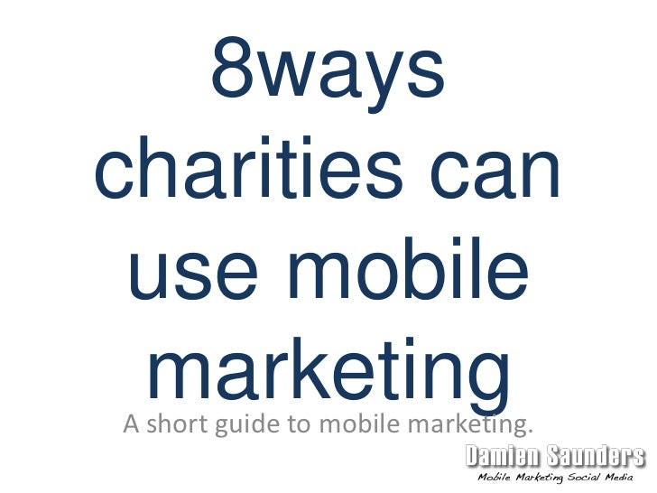 8ways charities can use mobile marketing<br />A short guide to mobile marketing.<br />