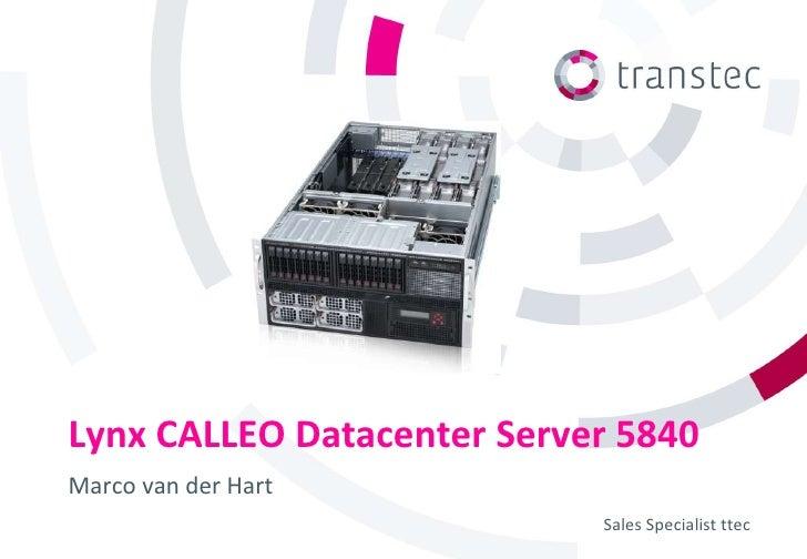 Lynx CALLEO Datacenter Server 5840Marco van der Hart                            Sales Specialist ttec
