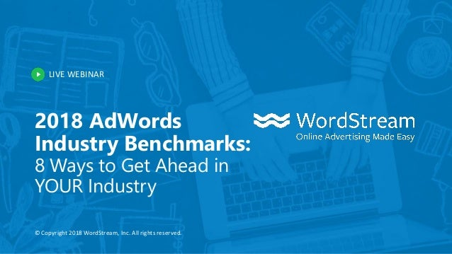 LIVE WEBINAR © Copyright 2018 WordStream, Inc. All rights reserved. 2018 AdWords Industry Benchmarks: 8 Ways to Get Ahead ...