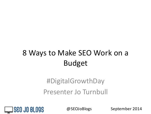8 Ways to Make SEO Work on a  Budget  #DigitalGrowthDay  Presenter Jo Turnbull  @SEOJoBlogs September 2014