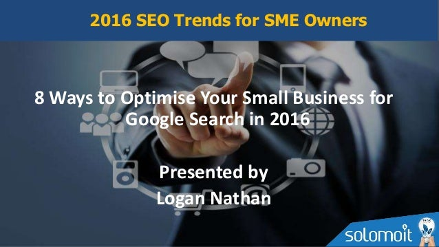 8 Ways to Optimise Your Small Business for Google Search in 2016 Presented by Logan Nathan 2016 SEO Trends for SME Owners