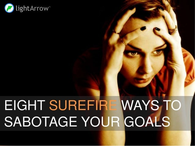 lightArrowTM EIGHT SUREFIRE WAYS TO SABOTAGE YOUR GOALS