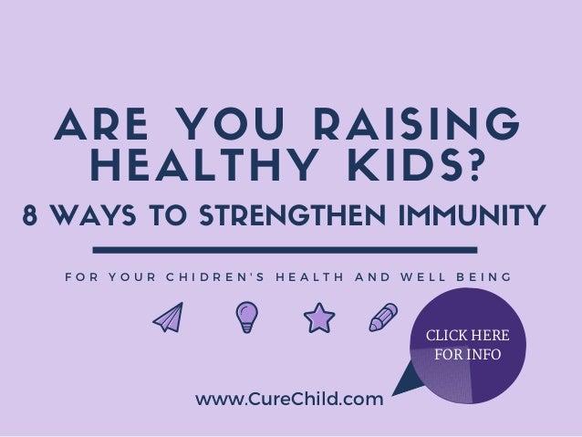 ARE YOU RAISING HEALTHY KIDS? F O R Y O U R C H I D R E N ' S H E A L T H A N D W E L L B E I N G www.CureChild.com 8 WAYS...