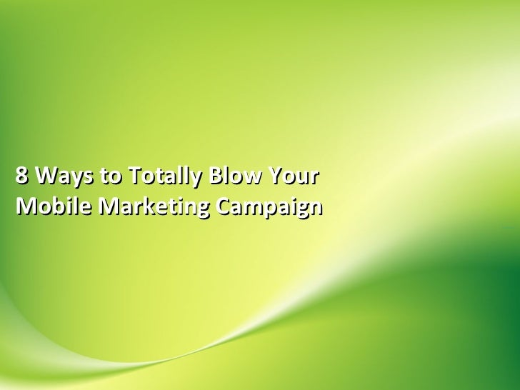 8 Ways to Totally Blow YourMobile Marketing Campaign
