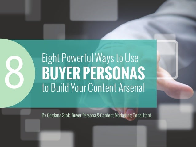 Eight Powerful Ways to Use  BUYER PERSONAS  to Build Your Content Arsenal  By Gordana Stok, Buyer Persona & Content Market...