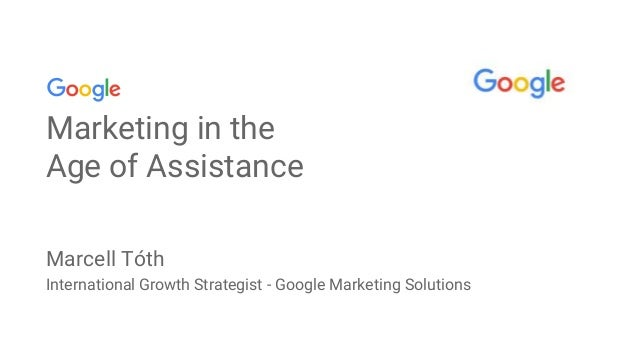 Marketing in the Age of Assistance Marcell Tóth International Growth Strategist - Google Marketing Solutions