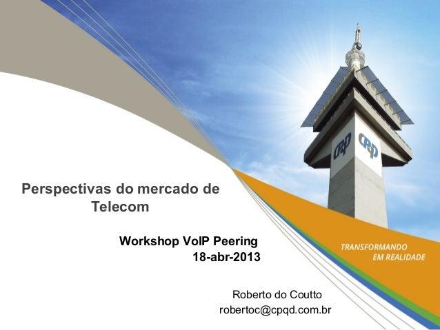Perspectivas do mercado deTelecomWorkshop VoIP Peering18-abr-2013Roberto do Couttorobertoc@cpqd.com.br