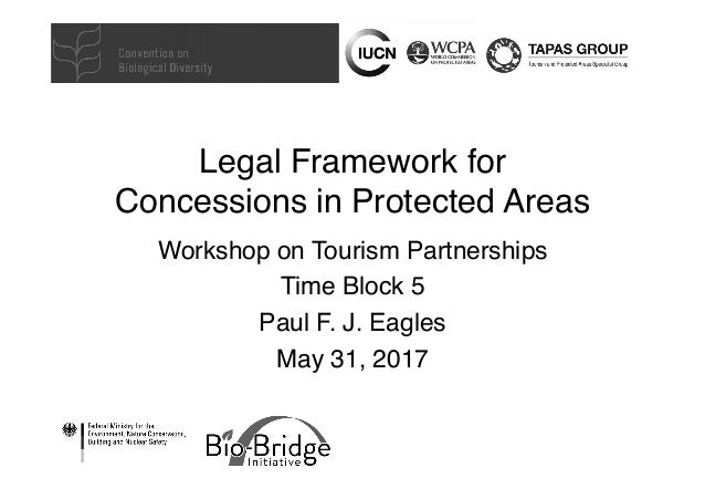 Legal Framework for Concessions in Protected Areas Workshop on Tourism Partnerships Time Block 5 Paul F. J. Eagles May 31,...