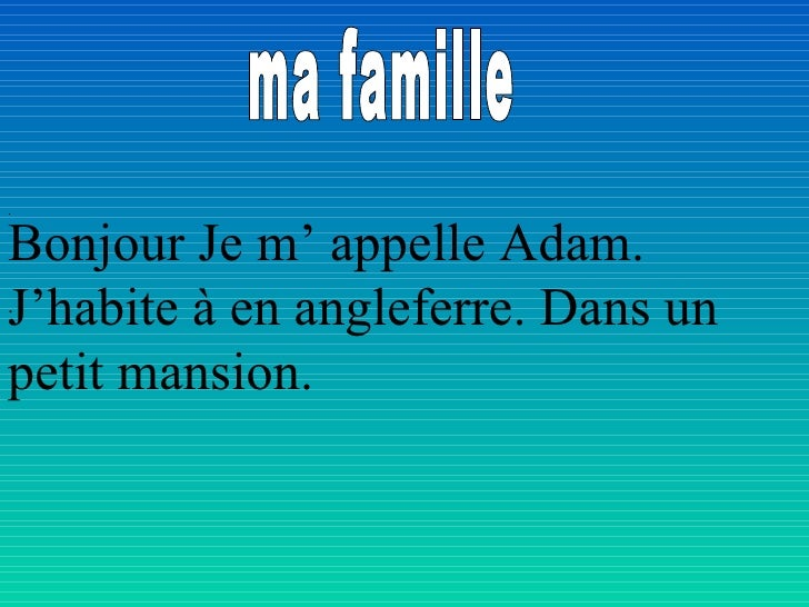 ma famille .   .   Bonjour Je m' appelle Adam. J'habite à en angleferre. Dans un petit mansion.