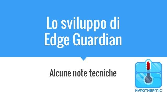Lo sviluppo di Edge Guardian Alcune note tecniche