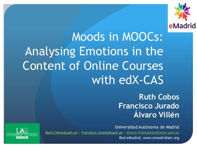 Moods in MOOCs: Analysing Emotions in the Content of Online Courses with edX-CAS Ruth Cobos Francisco Jurado Álvaro Villén...