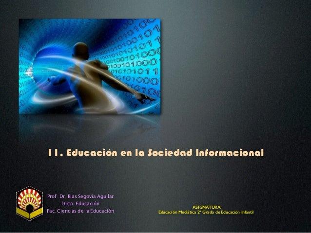 11. Educación en la Sociedad Informacional Prof. Dr. Blas Segovia Aguilar Dpto. Educación Fac. Ciencias de la Educación AS...