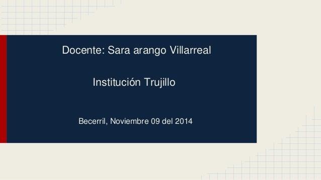 Docente: Sara arango Villarreal  Institución Trujillo  Becerril, Noviembre 09 del 2014