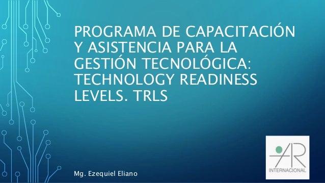 PROGRAMA DE CAPACITACIÓN Y ASISTENCIA PARA LA GESTIÓN TECNOLÓGICA: TECHNOLOGY READINESS LEVELS. TRLS Mg. Ezequiel Eliano