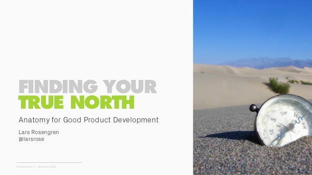 FINDING YOUR TRUE NORTH Productized — October 2015 Lars Rosengren @larsrose Anatomy for Good Product Development