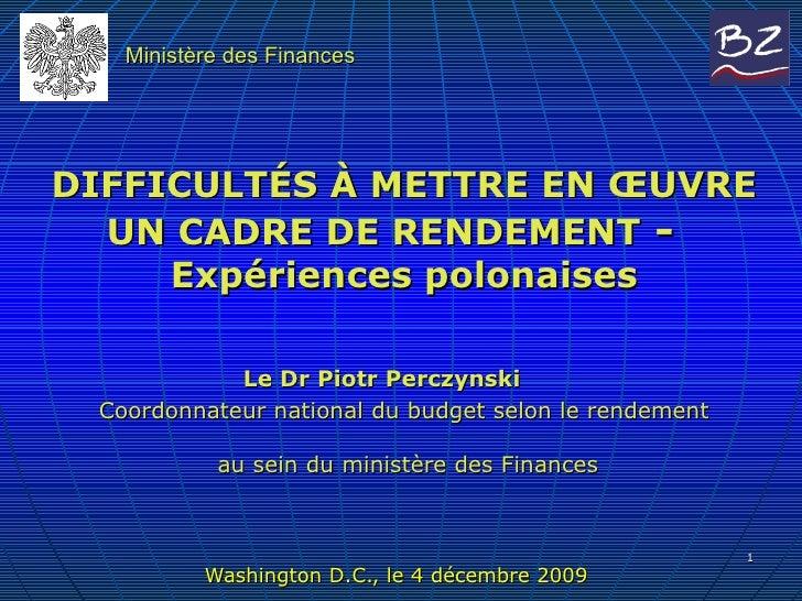 DIFFICULTÉS À METTRE   EN ŒUVRE UN CADRE DE RENDEMENT  -  Expériences polonaises   Le Dr  Piotr Perczynski  Coordonnateur ...