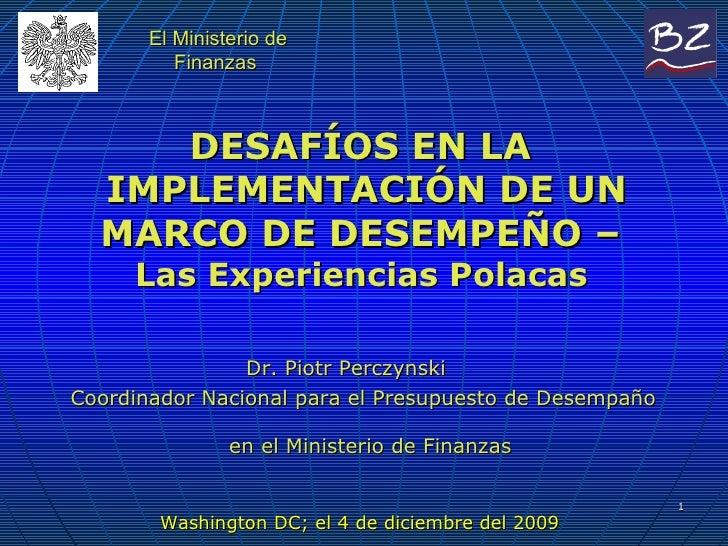 DESAFÍOS EN LA  IMPLEMENTACIÓN DE UN MARCO DE DESEMPEÑO –  Las Experiencias Polacas    Dr. Piotr Perczynski  Coordinador N...