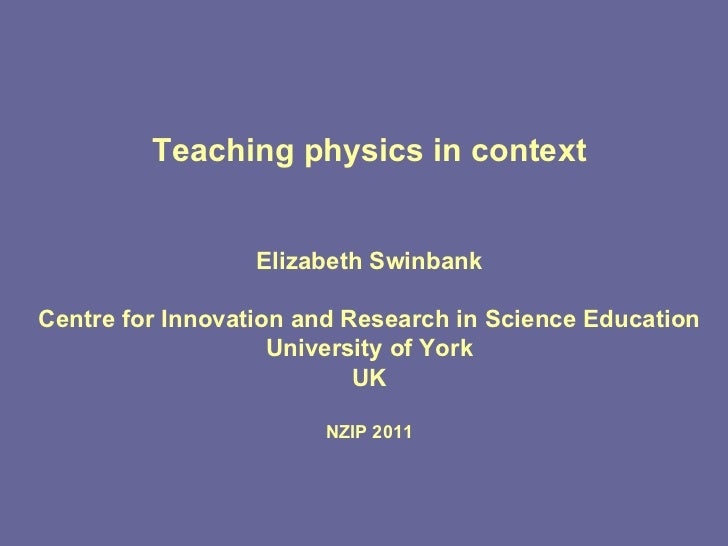 Teaching physics in context Elizabeth Swinbank Centre for Innovation and Research in Science Education University of York ...