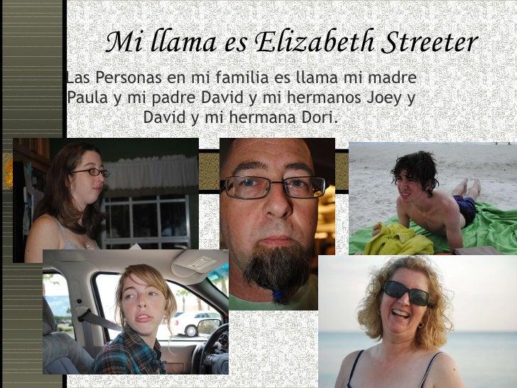 Mi llama es Elizabeth Streeter Las Personas en mi familia es llama mi madre Paula y mi padre David y mi hermanos Joey y Da...