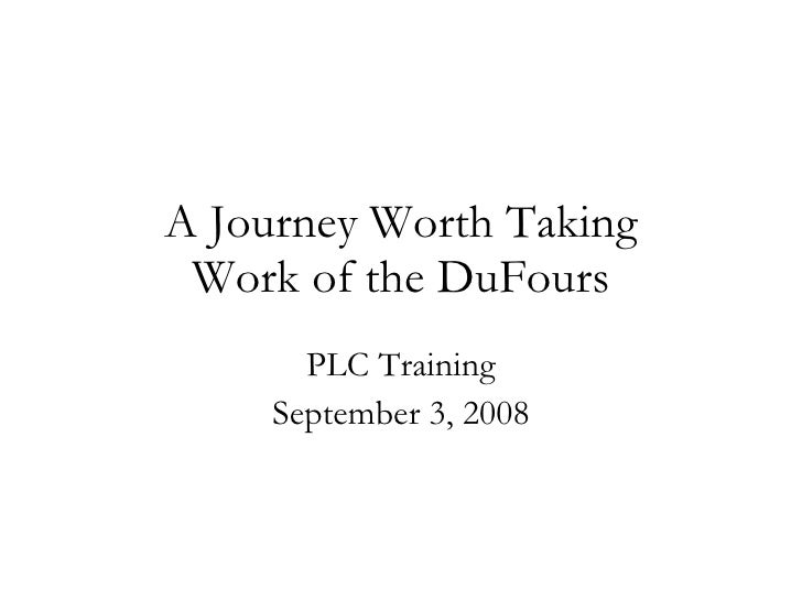 A Journey Worth Taking Work of the DuFours PLC Training September 3, 2008
