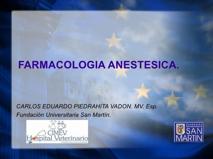 FARMACOLOGIA ANESTESICA. CARLOS EDUARDO PIEDRAHITA VADON. MV. Esp. Fundaci ón Universitaria San Martín.