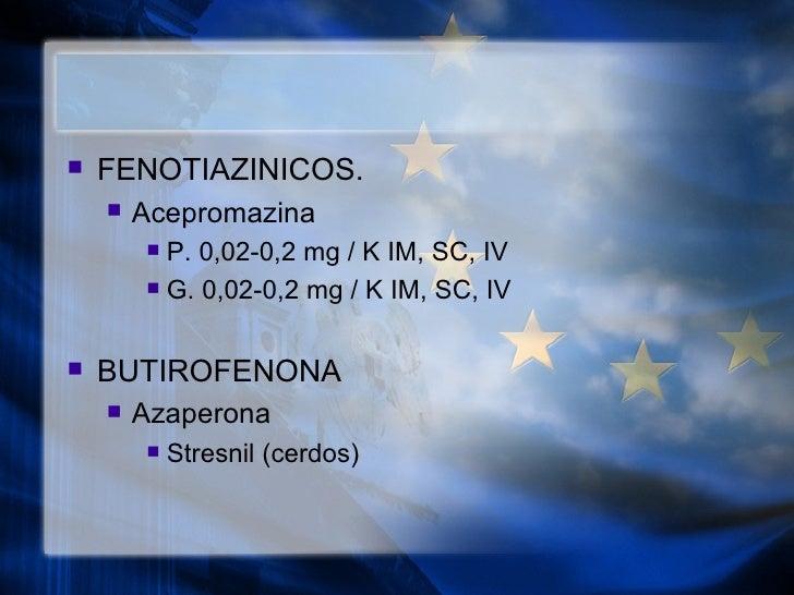 <ul><li>FENOTIAZINICOS. </li></ul><ul><ul><li>Acepromazina  </li></ul></ul><ul><ul><ul><li>P. 0,02-0,2 mg / K IM, SC, IV <...