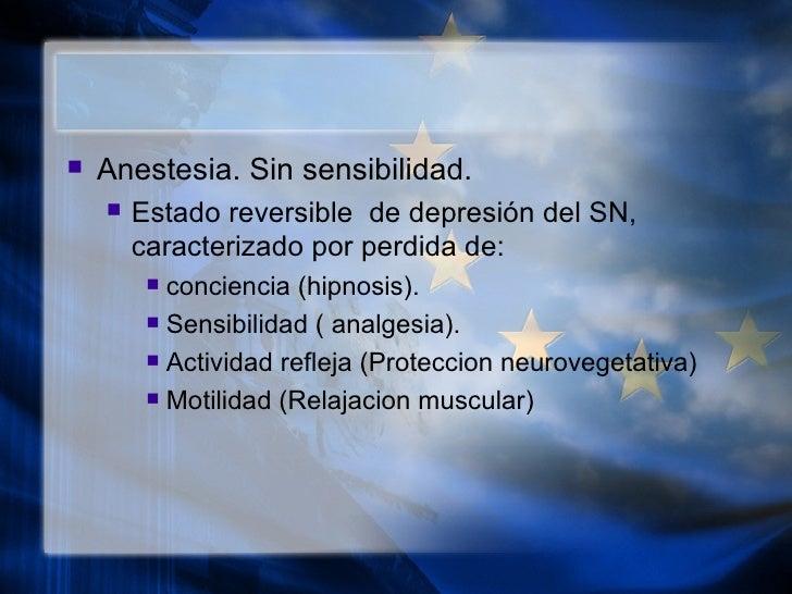 <ul><li>Anestesia. Sin sensibilidad. </li></ul><ul><ul><li>Estado reversible  de depresi ón del SN, caracterizado por perd...