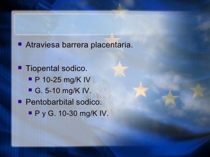 <ul><li>Atraviesa barrera placentaria. </li></ul><ul><li>Tiopental sodico. </li></ul><ul><ul><li>P 10-25 mg/K IV </li></ul...