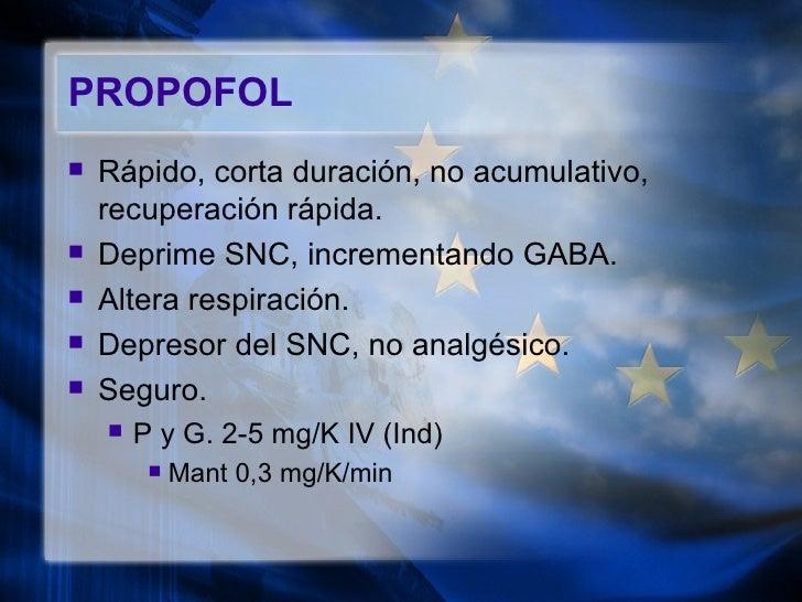 PROPOFOL <ul><li>Rápido, corta duración, no acumulativo, recuperación rápida. </li></ul><ul><li>Deprime SNC, incrementando...