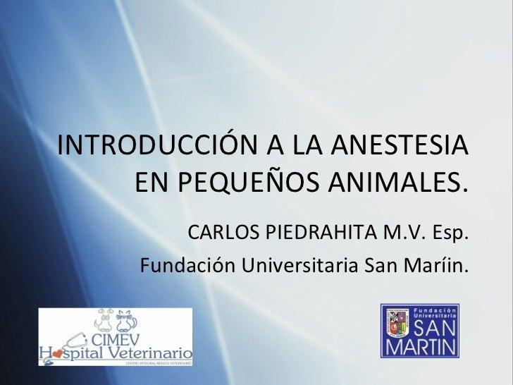 INTRODUCCIÓN A LA ANESTESIA EN PEQUEÑOS ANIMALES. CARLOS PIEDRAHITA M.V. Esp. Fundaci ó n Universitaria San Mar í in.