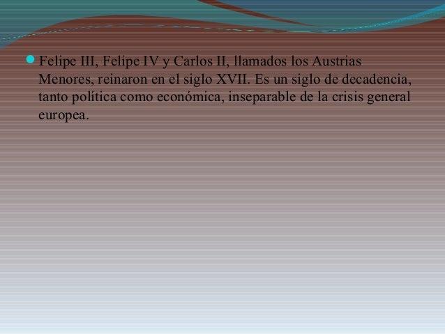 Felipe III, Felipe IV y Carlos II, llamados los Austrias Menores, reinaron en el siglo XVII. Es un siglo de decadencia, t...