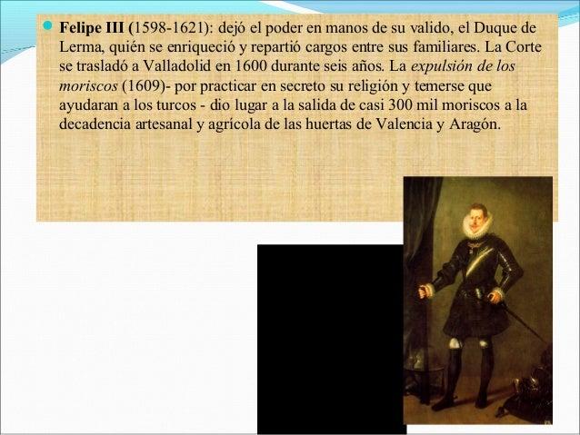 Felipe III (1598-1621): dejó el poder en manos de su valido, el Duque de Lerma, quién se enriqueció y repartió cargos ent...