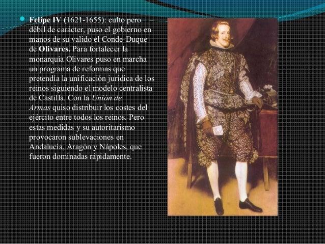  Felipe IV (1621-1655): culto pero débil de carácter, puso el gobierno en manos de su valido el Conde-Duque de Olivares. ...